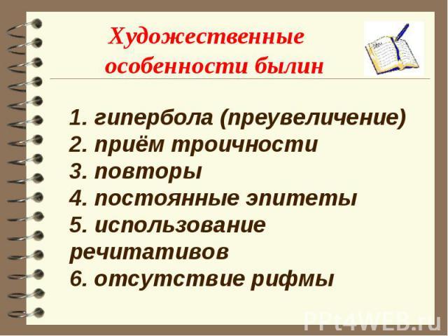 Художественные особенности былин 1. гипербола (преувеличение)2. приём троичности3. повторы4. постоянные эпитеты5. использование речитативов6. отсутствие рифмы