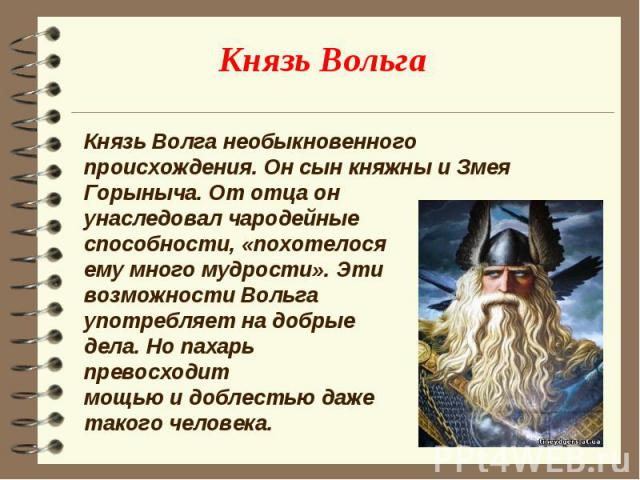 Князь Волга необыкновенного происхождения. Он сын княжны и Змея Горыныча. От отца он унаследовал чародейные способности, «похотелося ему много мудрости». Эти возможности Вольга употребляет на добрые дела. Но пахарь превосходит мощью и доблестью даже…