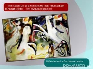 Абстрактные, или беспредметные композиции В.Кандинского - это музыка в красках.