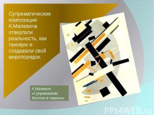 Супрематические композиции К.Малевича отвергали реальность, как таковую и создав