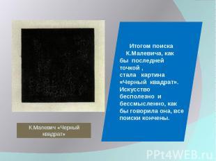 К.Малевич «Черный квадрат» Итогом поиска К.Малевича, как бы последней точкой , с