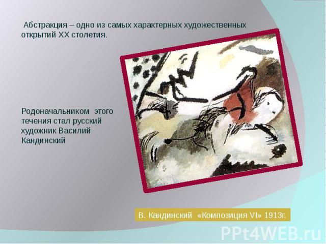 Абстракция – одно из самых характерных художественных открытий XX столетия. Родоначальником этого течения стал русский художник Василий Кандинский В. Кандинский «Композиция VI» 1913г.