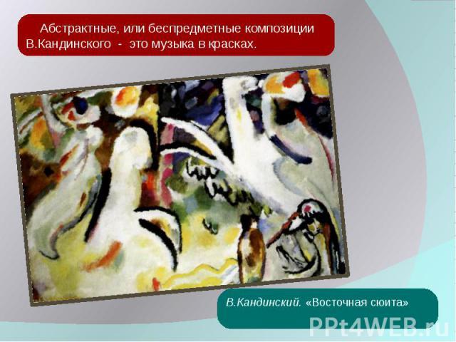 Абстрактные, или беспредметные композиции В.Кандинского - это музыка в красках. В.Кандинский. «Восточная сюита»