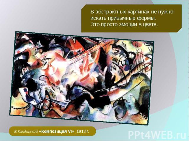 В абстрактных картинах не нужно искать привычные формы. Это просто эмоции в цвете. В.Кандинский «Композиция VI» 1913 г.