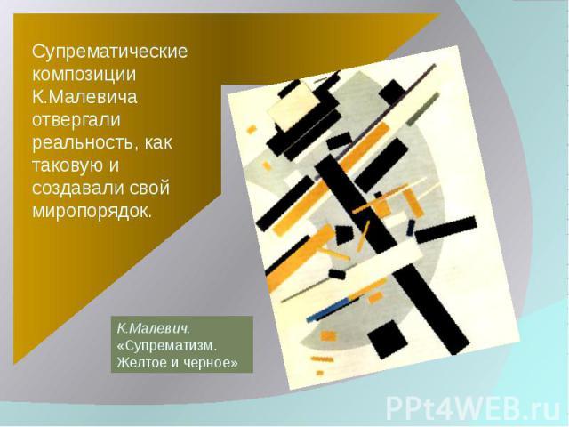 Супрематические композиции К.Малевича отвергали реальность, как таковую и создавали свой миропорядок. К.Малевич.«Супрематизм. Желтое и черное»