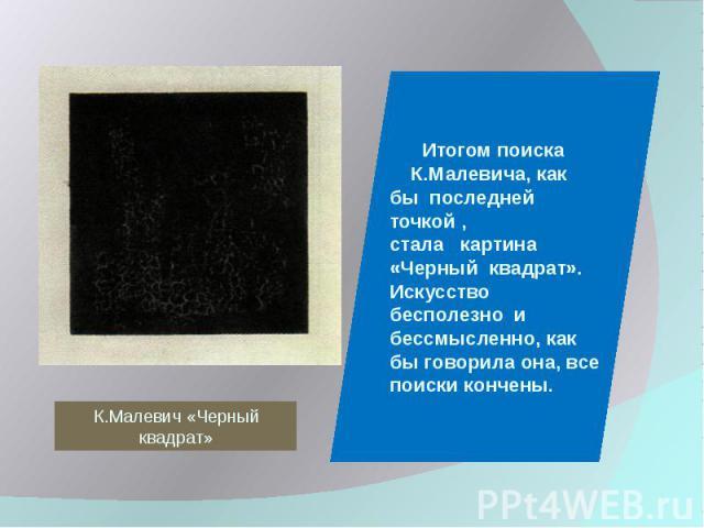 К.Малевич «Черный квадрат» Итогом поиска К.Малевича, как бы последней точкой , стала картина «Черный квадрат». Искусство бесполезно и бессмысленно, как бы говорила она, все поиски кончены.