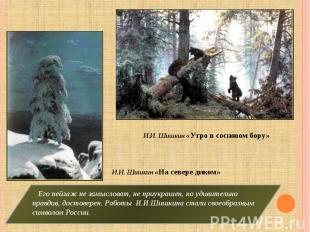 И.И. Шишкин «Утро в сосновом бору» И.И. Шишкин «На севере диком» Его пейзаж не з