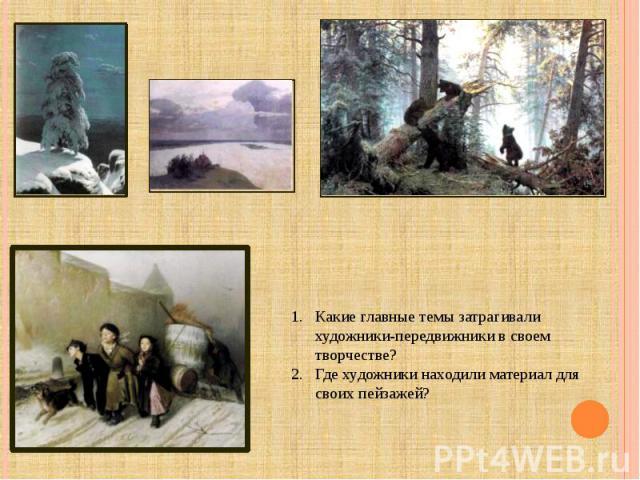 Какие главные темы затрагивали художники-передвижники в своем творчестве?Где художники находили материал для своих пейзажей?
