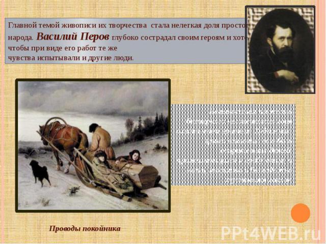Главной темой живописи их творчества стала нелегкая доля простого народа. Василий Перов глубоко сострадал своим героям и хотел, чтобы при виде его работ те же чувства испытывали и другие люди. Невыносимая тяжесть безмерного человеческого горя охваты…