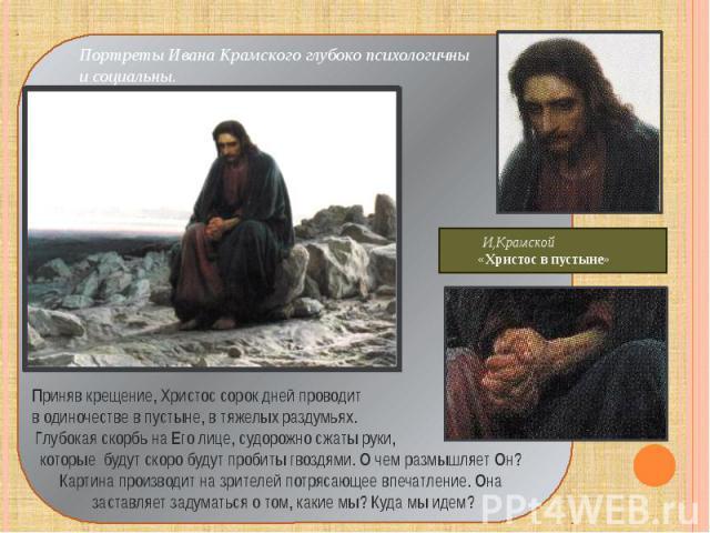 Портреты Ивана Крамского глубоко психологичны и социальны. Приняв крещение, Христос сорок дней проводит в одиночестве в пустыне, в тяжелых раздумьях. Глубокая скорбь на Его лице, судорожно сжаты руки, которые будут скоро будут пробиты гвоздями. О че…