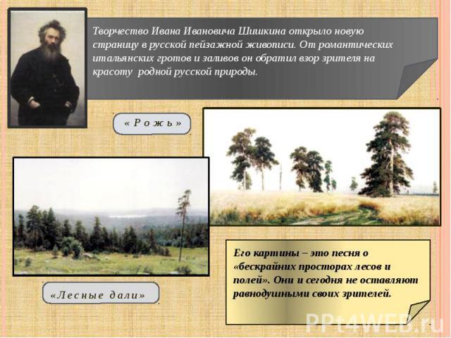 Творчество Ивана Ивановича Шишкина открыло новую страницу в русской пейзажной живописи. От романтических итальянских гротов и заливов он обратил взор зрителя на красоту родной русской природы. Его картины – это песня о «бескрайних просторах лесов и …