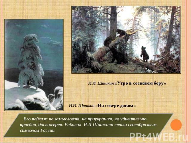И.И. Шишкин «Утро в сосновом бору» И.И. Шишкин «На севере диком» Его пейзаж не замысловат, не приукрашен, но удивительно правдив, достоверен. Работы И.И.Шишкина стали своеобразным символом России.