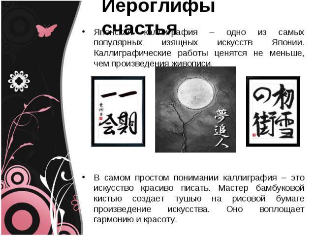 Иероглифы счастья Японская каллиграфия – одно из самых популярных изящных искусств Японии. Каллиграфические работы ценятся не меньше, чем произведения живописи.В самом простом понимании каллиграфия – это искусство красиво писать. Мастер бамбуковой к…