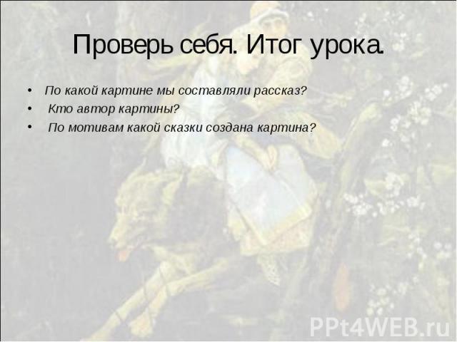 Проверь себя. Итог урока. По какой картине мы составляли рассказ? Кто автор картины? По мотивам какой сказки создана картина?