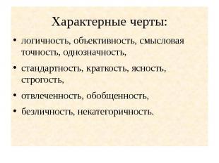 Характерные черты: логичность, объективность, смысловая точность, однозначность,