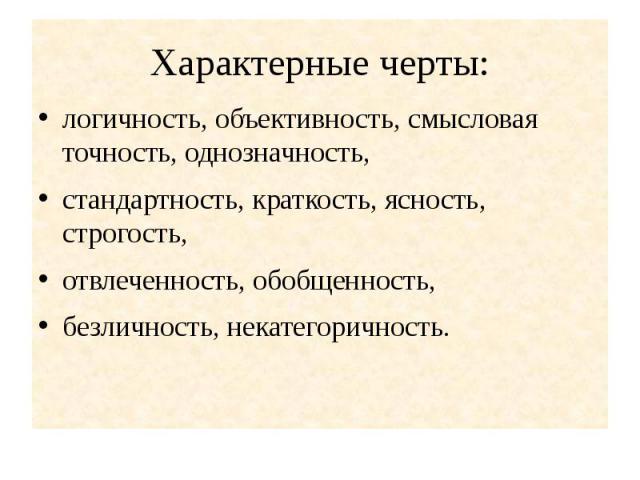Характерные черты: логичность, объективность, смысловая точность, однозначность, стандартность, краткость, ясность, строгость, отвлеченность, обобщенность,безличность, некатегоричность.