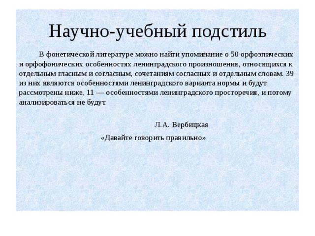 В фонетической литературе можно найти упоминание о 50 орфоэпических и орфофонических особенностях ленинградского произношения, относящихся к отдельным гласным и согласным, сочетаниям согласных и отдельным словам. 39 из них являются особенностями лен…