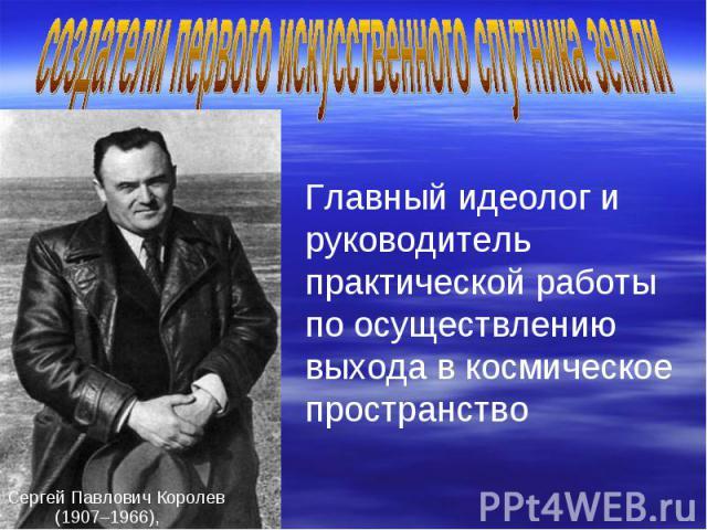 создатели первого искусственного спутника земли Главный идеолог и руководитель практической работы по осуществлению выхода в космическое пространство