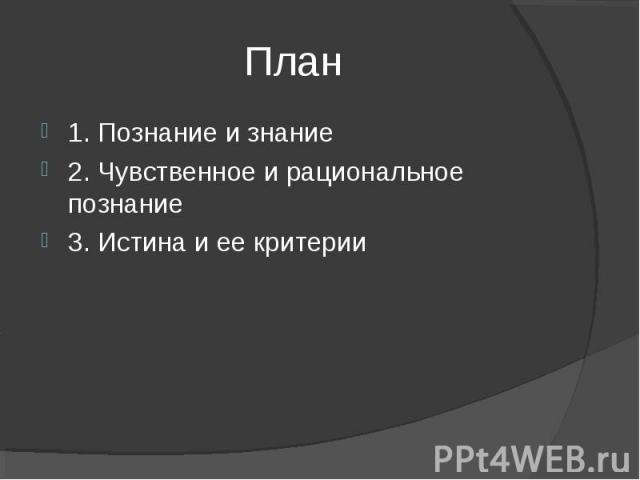 План 1. Познание и знание2. Чувственное и рациональное познание3. Истина и ее критерии