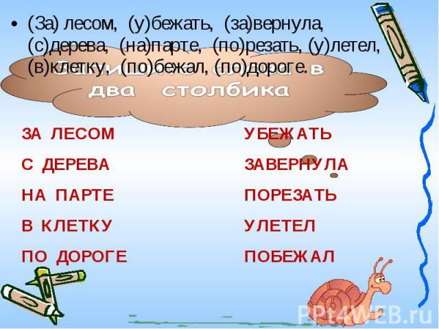 (За) лесом, (у)бежать, (за)вернула, (с)дерева, (на)парте, (по)резать, (у)летел, (в)клетку, (по)бежал, (по)дороге. ЗА ЛЕСОМС ДЕРЕВАНА ПАРТЕВ КЛЕТКУПО ДОРОГЕ УБЕЖАТЬЗАВЕРНУЛАПОРЕЗАТЬУЛЕТЕЛПОБЕЖАЛ