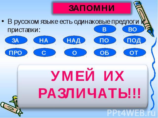 В русском языке есть одинаковые предлоги и приставки: УМЕЙ ИХ РАЗЛИЧАТЬ!!!