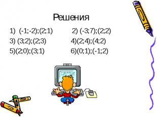 Решения1) (-1;-2);(2;1) 2) (-3;7);(2;2) 3) (3;2);(2;3) 4)(2;4);(4;2)5)(2;0);(3;1
