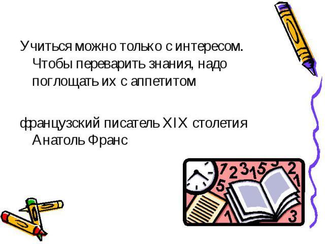 Учиться можно только с интересом. Чтобы переварить знания, надо поглощать их с аппетитом французский писатель XIX столетия Анатоль Франс