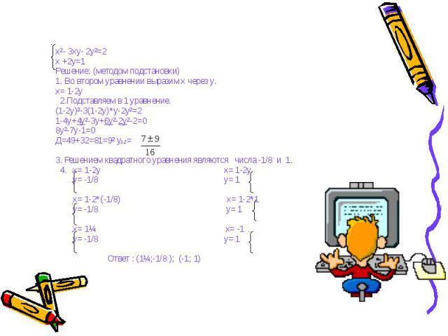 x²- 3xy- 2y²=2x +2y=1Решение: (методом подстановки)1. Во втором уравнении выразим x через y.x= 1-2y 2.Подставляем в 1 уравнение.(1-2y)²-3(1-2y)*y-2y²=21-4y+4y²-3y+6y²-2y²-2=08y²-7y-1=0Д=49+32=81=9² y1,2=3. Решением квадратного уравнения являются чис…