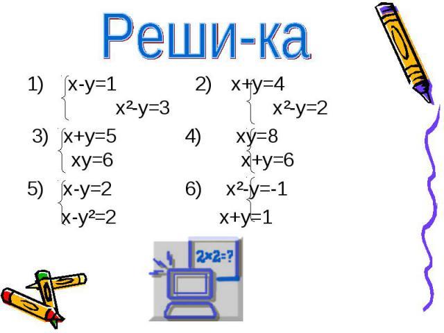 Реши-ка 1) х-у=1 2) х+у=4 х²-у=3 х²-у=2 3) х+у=5 4) ху=8 ху=6 х+у=65) х-у=2 6) х²-у=-1 х-у²=2 х+у=1