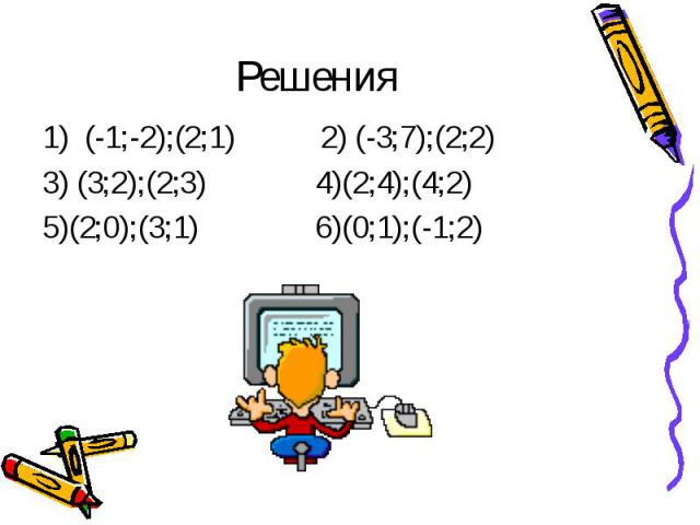 Решения1) (-1;-2);(2;1) 2) (-3;7);(2;2) 3) (3;2);(2;3) 4)(2;4);(4;2)5)(2;0);(3;1) 6)(0;1);(-1;2)