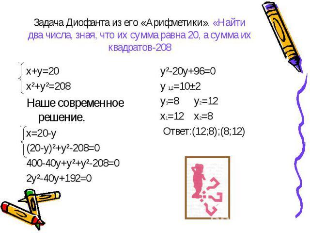 Задача Диофанта из его «Арифметики». «Найти два числа, зная, что их сумма равна 20, а сумма их квадратов-208 х+у=20х²+у²=208Наше современное решение.х=20-у(20-у)²+у²-208=0400-40у+у²+у²-208=02у²-40у+192=0 у²-20у+96=0у 1,2=10±2у1=8 у2=12х1=12 х2=8 Отв…