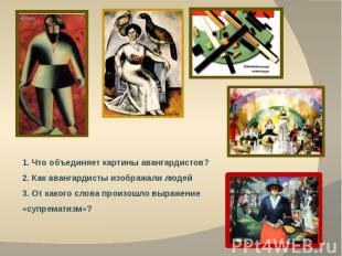 1. Что объединяет картины авангардистов?2. Как авангардисты изображали людей3. О