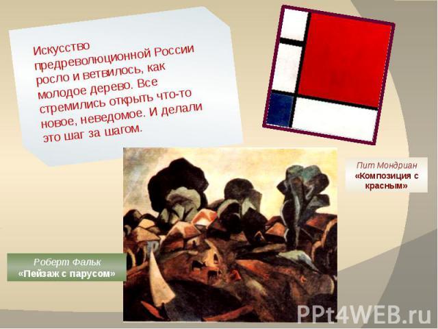 Искусство предреволюционной России росло и ветвилось, как молодое дерево. Все стремились открыть что-то новое, неведомое. И делали это шаг за шагом. Пит Мондриан«Композиция с красным» Роберт Фальк«Пейзаж с парусом»