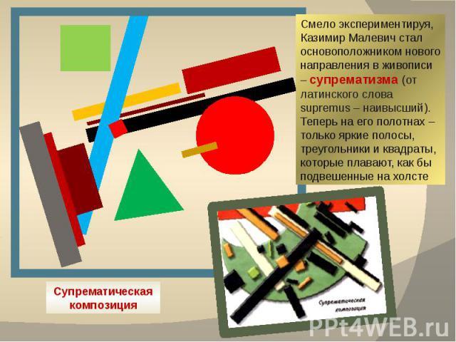 Смело экспериментируя, Казимир Малевич стал основоположником нового направления в живописи – супрематизма (от латинского слова supremus – наивысший). Теперь на его полотнах – только яркие полосы, треугольники и квадраты, которые плавают, как бы подв…