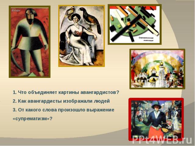 1. Что объединяет картины авангардистов?2. Как авангардисты изображали людей3. От какого слова произошло выражение «супрематизм»?
