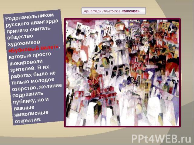 Аристарх Лентулов «Москва» Родоначальником русского авангарда принято считать общество художников «Бубновый валет», которые просто шокировали зрителей. В их работах было не только молодое озорство, желание подразнить публику, но и важные живописные …