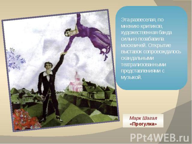 Эта развеселая, по мнению критиков, художественная банда сильно позабавила москвичей. Открытие выставок сопровождалось скандальными театрализованными представлениями с музыкой. Марк Шагал «Прогулка»
