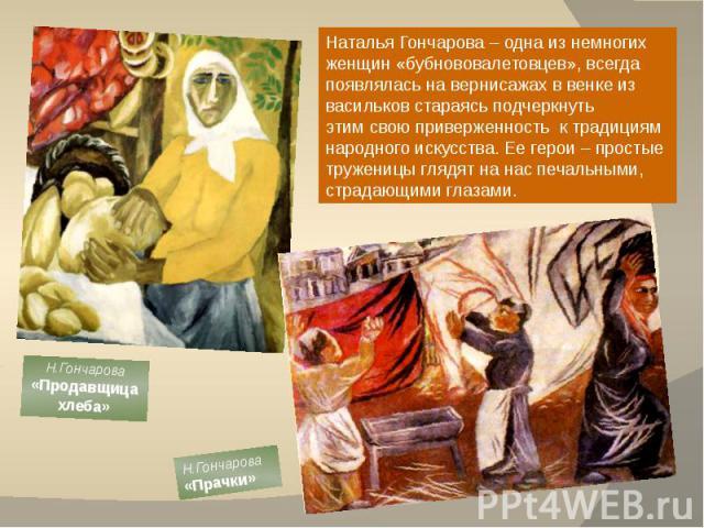 Наталья Гончарова – одна из немногих женщин «бубнововалетовцев», всегда появлялась на вернисажах в венке из васильков стараясь подчеркнутьэтим свою приверженность к традициям народного искусства. Ее герои – простые труженицы глядят на нас печальными…