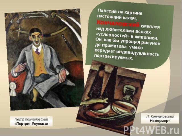 Повесив на картине настоящий калач, Кончаловский смеялся над любителями всяких «условностей» в живописи. Он, как бы упрощая рисунок до примитива, умело передает индивидуальность портретируемых. Петр Кончаловский«Портрет Якулова» П. КончаловскийНатюрморт
