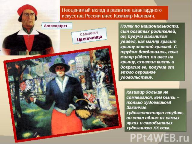 Неоценимый вклад в развитие авангардного искусства России внес Казимир Малевич. Автопортрет К.МалевичЦветочница Поляк по национальности, сын богатых родителей, он, будучи мальчиком увидел, как маляр красит крышу зеленой краской. С трудом дождавшись,…