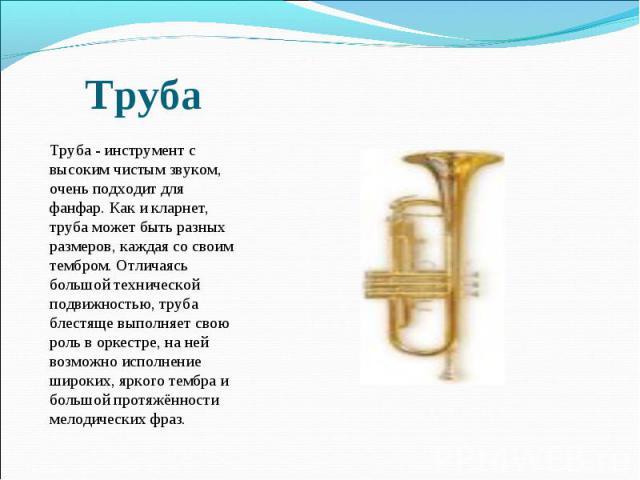 Труба - инструмент с высоким чистым звуком, очень подходит для фанфар. Как и кларнет, труба может быть разных размеров, каждая со своим тембром. Отличаясь большой технической подвижностью, труба блестяще выполняет свою роль в оркестре, на ней возмож…