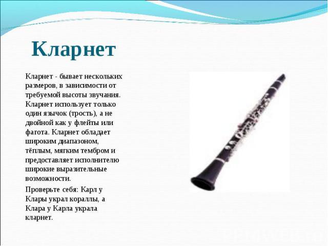 Кларнет - бывает нескольких размеров, в зависимости от требуемой высоты звучания. Кларнет использует только один язычок (трость), а не двойной как у флейты или фагота. Кларнет обладает широким диапазоном, тёплым, мягким тембром и предоставляет испо…
