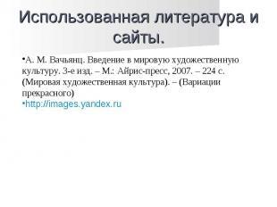 Использованная литература и сайты. А. М. Вачьянц. Введение в мировую художествен