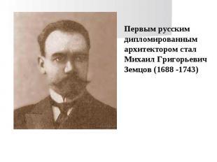 Первым русским дипломированным архитектором стал Михаил Григорьевич Земцов (1688