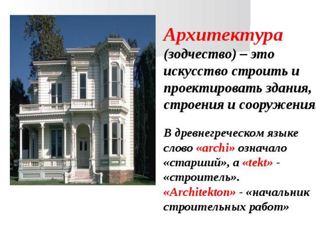 Архитектура (зодчество) – это искусство строить и проектировать здания, строения и сооружения.В древнегреческом языке слово «archi» означало «старший», а «tekt» - «строитель».«Architekton» - «начальник строительных работ»