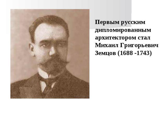 Первым русским дипломированным архитектором стал Михаил Григорьевич Земцов (1688 -1743)