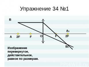 Упражнение 34 №1 Изображениеперевернутое,действительное,равное по размерам.
