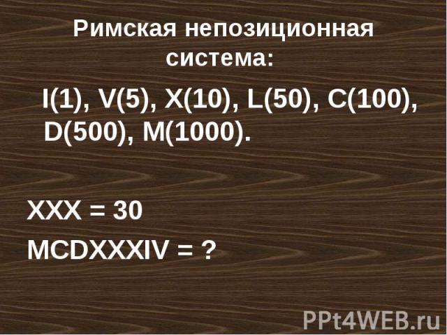 Римская непозиционная система: I(1), V(5), X(10), L(50), C(100), D(500), M(1000).XXX = 30MCDXXXIV = ?