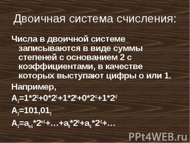 Двоичная система счисления: Числа в двоичной системе записываются в виде суммы степеней с основанием 2 с коэффициентами, в качестве которых выступают цифры о или 1.Например, A2=1*22+0*21+1*20+0*2-1+1*2-2A2=101,012A2=an-1*2n-1+…+a0*20+a-1*2-1+…
