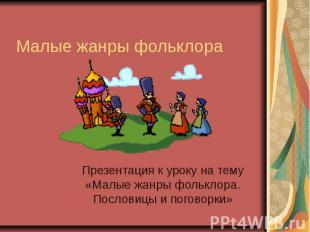 Малые жанры фольклораПрезентация к уроку на тему «Малые жанры фольклора. Послови